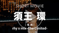rhy x mix -The Limited- 須王 環 SHORT MOVIE